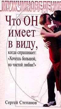 Степанов, Сергей  - Что ОН имеет в виду, когда спрашивает: «Хочешь большой, но чистой любви?»