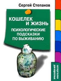 Степанов, Сергей  - Кошелек и жизнь: Психологические подсказки по выживанию