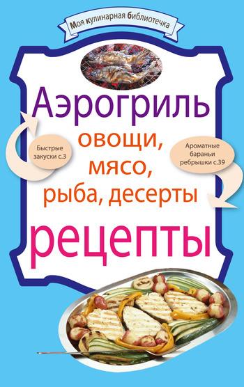 Аэрогриль: Овощи. Мясо. Рыба. Десерты