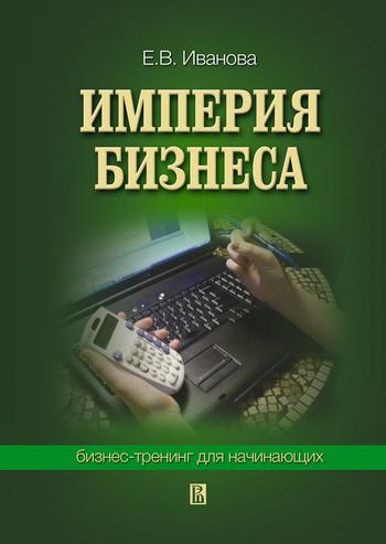 Империя бизнеса: бизнес-тренинг для начинающих ( Екатерина Викторовна Иванова  )