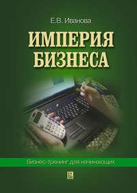 Иванова, Екатерина Викторовна  - Империя бизнеса: бизнес-тренинг для начинающих