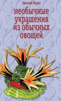 Скачать книгу Евгений Мороз, Необычные украшения из обычных овощей