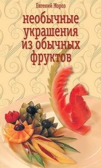 Скачать книгу Евгений Мороз, Необычные украшения из обычных фруктов