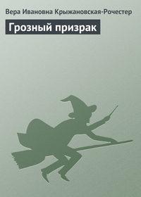 Вера Ивановна Крыжановская-Рочестер - Грозный призрак