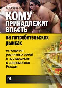 Радаев, В. В.  - Кому принадлежит власть на потребительских рынках: отношения розничных сетей и поставщиков в современной России