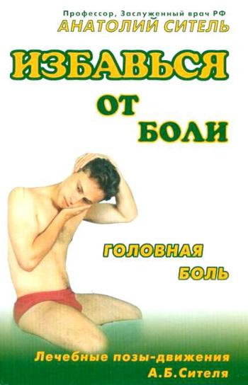 Анатолий Ситель Избавься от боли. Головная боль ситель а избавить от боли в голове спине суставах