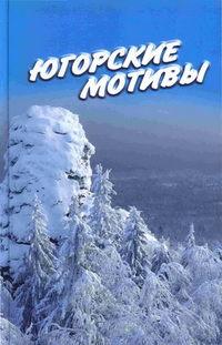 Отсутствует - Югорские мотивы: Сборник рассказов, стихов, публицистических статей