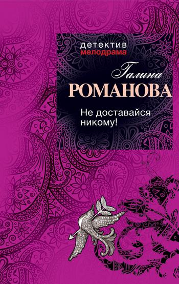 Скачать книгу Галина Романова, Не доставайся никому!