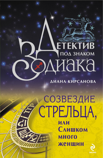 Диана Кирсанова Созвездие Стрельца, или Слишком много женщин