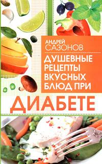 Скачать книгу Андрей Сазонов, Душевные рецепты вкусных блюд при диабете