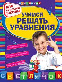 С. М. Чугунова - Учимся решать уравнения: для начальной школы