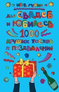 Скачать книгу Игорь Георгиевич Мухин, Для свадеб и юбилеев. 1000 лучших тостов и поздравлений