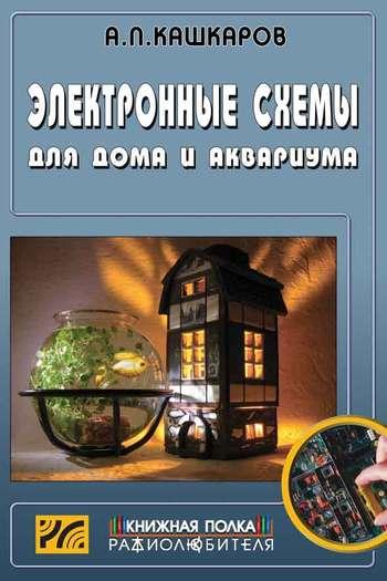 Скачать книгу Андрей Кашкаров, Электронные схемы для дома и аквариума