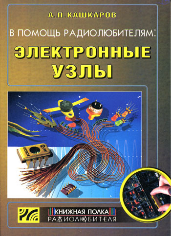 Андрей Кашкаров В помощь радиолюбителям: Электронные узлы андрей кашкаров электронные самоделки
