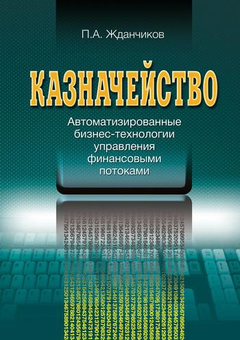 Обложка книги Казначейство. Автоматизированные бизнес-технологии управления финансовыми потоками, автор Жданчиков, П. А.