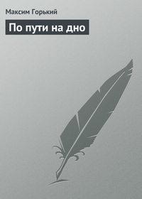 Горький, Максим  - По пути на дно