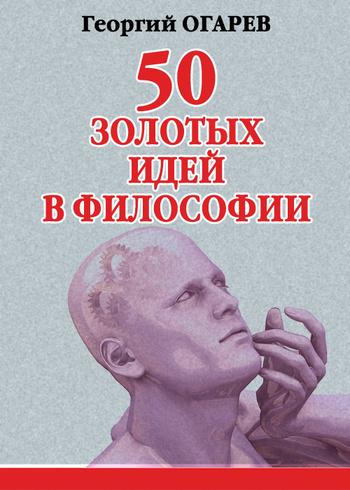 Георгий Огарёв - 50 золотых идей в философии