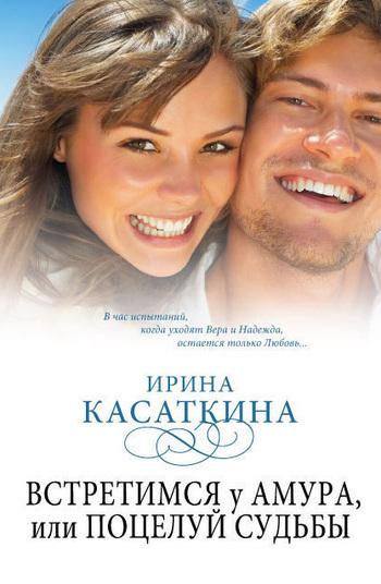Скачать книгу Ирина Леонидовна Касаткина, Встретимся у Амура, или Поцелуй судьбы