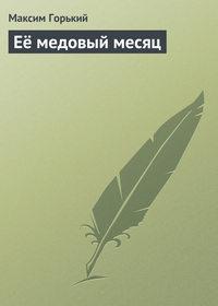 Горький, Максим  - Её медовый месяц