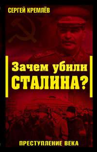 Кремлев, Сергей   - Зачем убили Сталина? Преступление века
