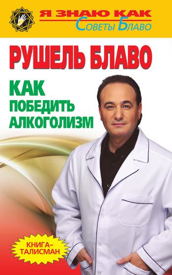 Скачать книгу Как победить алкоголизм  автор Рушель Блаво