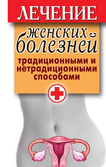 Скачать книгу Лечение женских болезней традиционными и нетрадиционными способами  автор Елена Юрьевна Храмова
