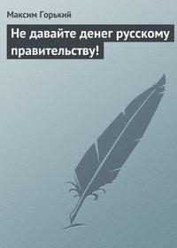 Горький, Максим  - Не давайте денег русскому правительству!