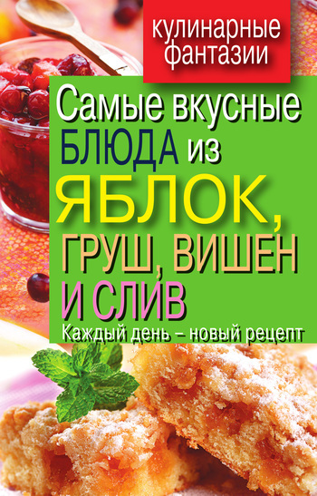 Вера Куликова Самые вкусные блюда из яблок, груш, вишен и слив. Каждый день – новый рецепт оношко бего м итальянская кухня самые вкусные блюда