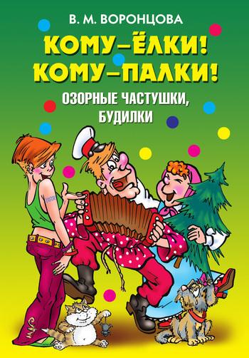 Скачать Кому - ёлки Кому - палки Озорные частушки, будилки бесплатно Валерия Михайловна Воронцова