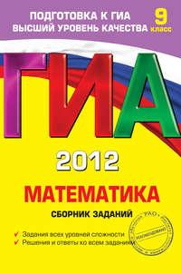 Кочагина, М. Н.  - ГИА 2012. Математика. Сборник заданий. 9 класс