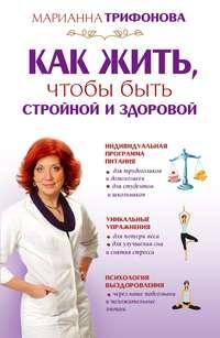 Трифонова, Марианна  - Как жить, чтобы быть стройной и здоровой