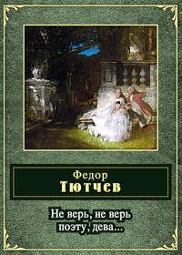 Тютчев, Федор  - Не верь, не верь поэту, дева... (сборник)