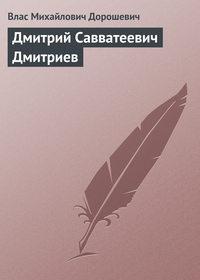 - Дмитрий Савватеевич Дмитриев