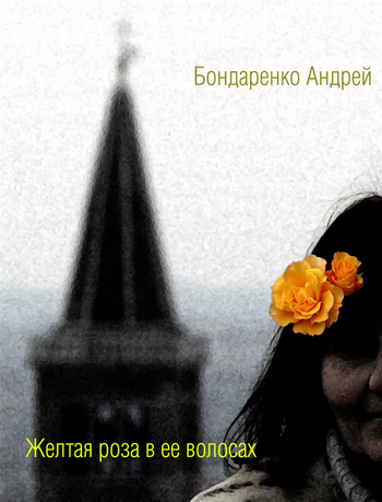 Андрей Бондаренко Желтая роза в её волосах андрей бондаренко антиметро буэнос айрес