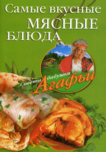 Скачать книгу Самые вкусные мясные блюда  автор Агафья Звонарева