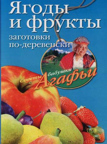 Скачать книгу Ягоды и фрукты. Заготовки по-деревенски  автор Агафья Звонарева