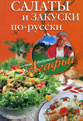 Скачать книгу Салаты и закуски по-русски  автор Агафья Звонарева
