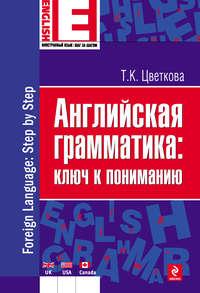 Цветкова, Татьяна Константиновна  - Английская грамматика: ключ к пониманию