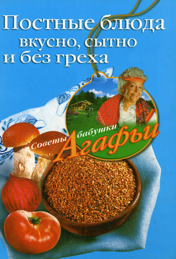 Агафья Звонарева Постные блюда. Вкусно, сытно и без греха агафья звонарева домашние рецепты просто и вкусно