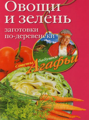 Агафья Звонарева Овощи и зелень. Заготовки по-деревенски агафья звонарева домашние рецепты просто и вкусно