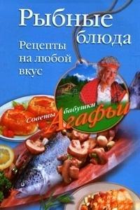Агафья Звонарева Рыбные блюда. Рецепты на любой вкус агафья звонарева домашние рецепты просто и вкусно