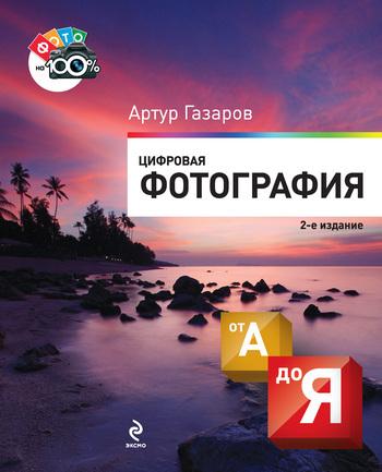 Скачать книгу Цифровая фотография от А до Я  автор Артур Юрьевич Газаров