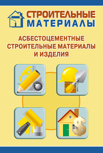 Скачать книгу Асбестоцементные строительные материалы и изделия  автор Илья Мельников