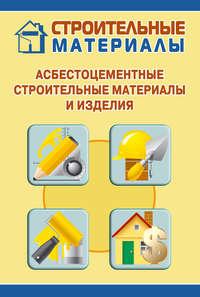 - Асбестоцементные строительные материалы и изделия