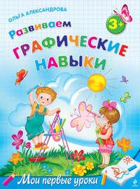 Александрова, Ольга Викторовна  - Развиваем графические навыки: для детей от 3 лет