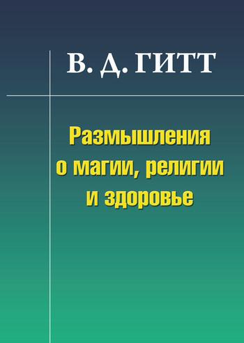 Скачать книгу Размышления о магии, религии и здоровье  автор Виталий Демьянович Гитт