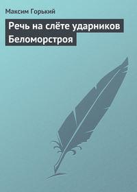 Горький, Максим  - Речь на слёте ударников Беломорстроя
