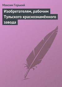 Горький, Максим  - Изобретателям, рабочим Тульского краснознамённого завода