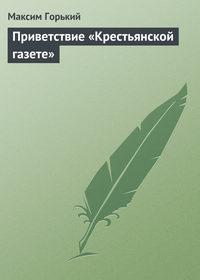 Горький, Максим  - Приветствие «Крестьянской газете»