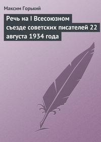 Горький, Максим  - Речь на I Всесоюзном съезде советских писателей 22 августа 1934 года